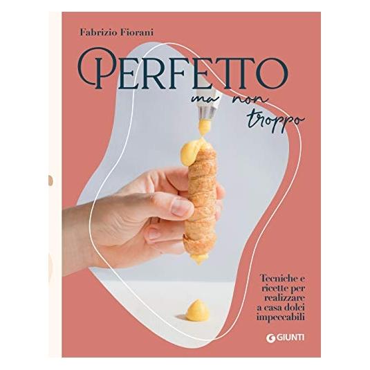 Libro PERFETTO MA NON TROPPO. Tecniche e ricette per realizzare a casa dolci impeccabili di Fabrizio Fiorani